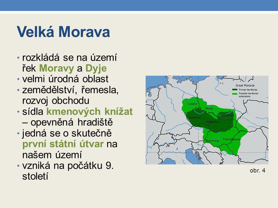Velká Morava rozkládá se na území řek Moravy a Dyje velmi úrodná oblast zemědělství, řemesla, rozvoj obchodu sídla kmenových knížat – opevněná hradišt