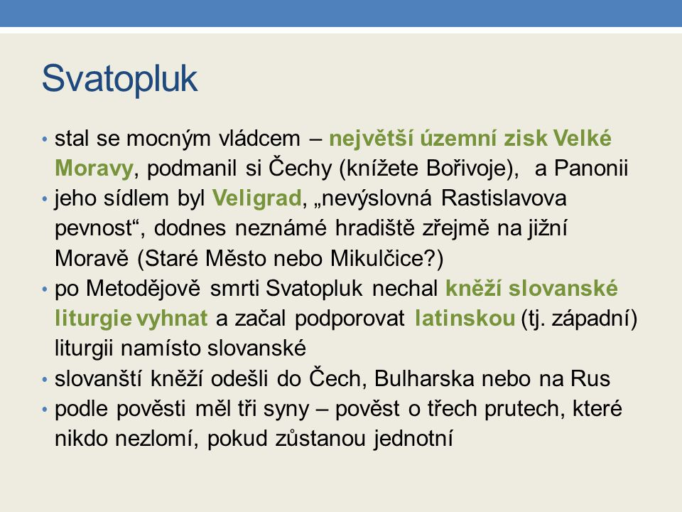 """Svatopluk stal se mocným vládcem – největší územní zisk Velké Moravy, podmanil si Čechy (knížete Bořivoje), a Panonii jeho sídlem byl Veligrad, """"nevýs"""