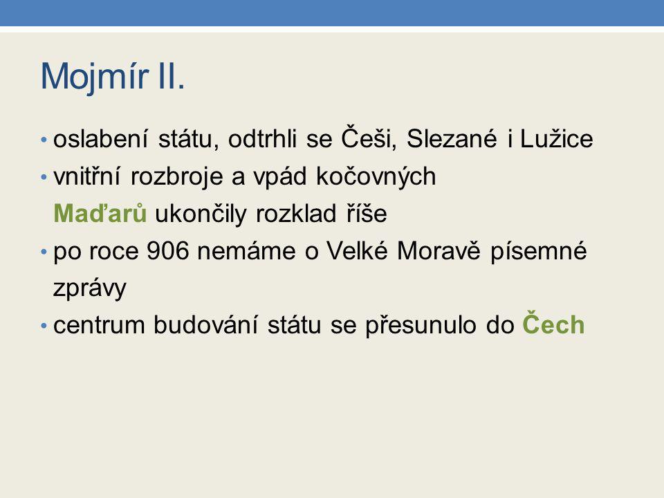Mojmír II. oslabení státu, odtrhli se Češi, Slezané i Lužice vnitřní rozbroje a vpád kočovných Maďarů ukončily rozklad říše po roce 906 nemáme o Velké