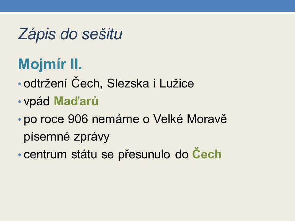 Zápis do sešitu Mojmír II. odtržení Čech, Slezska i Lužice vpád Maďarů po roce 906 nemáme o Velké Moravě písemné zprávy centrum státu se přesunulo do