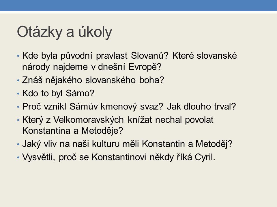 Otázky a úkoly Kde byla původní pravlast Slovanů? Které slovanské národy najdeme v dnešní Evropě? Znáš nějakého slovanského boha? Kdo to byl Sámo? Pro