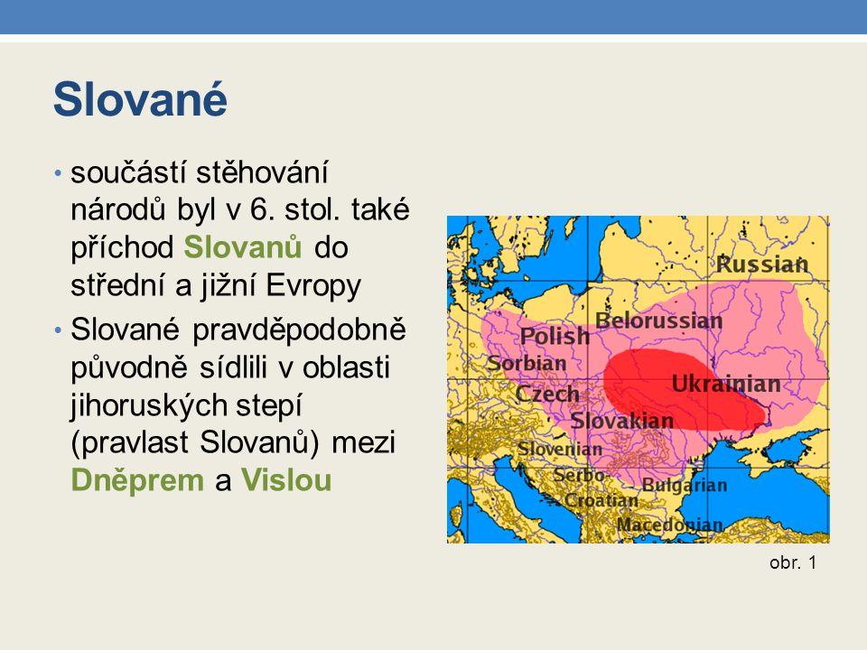 Slované součástí stěhování národů byl v 6. stol. také příchod Slovanů do střední a jižní Evropy Slované pravděpodobně původně sídlili v oblasti jihoru