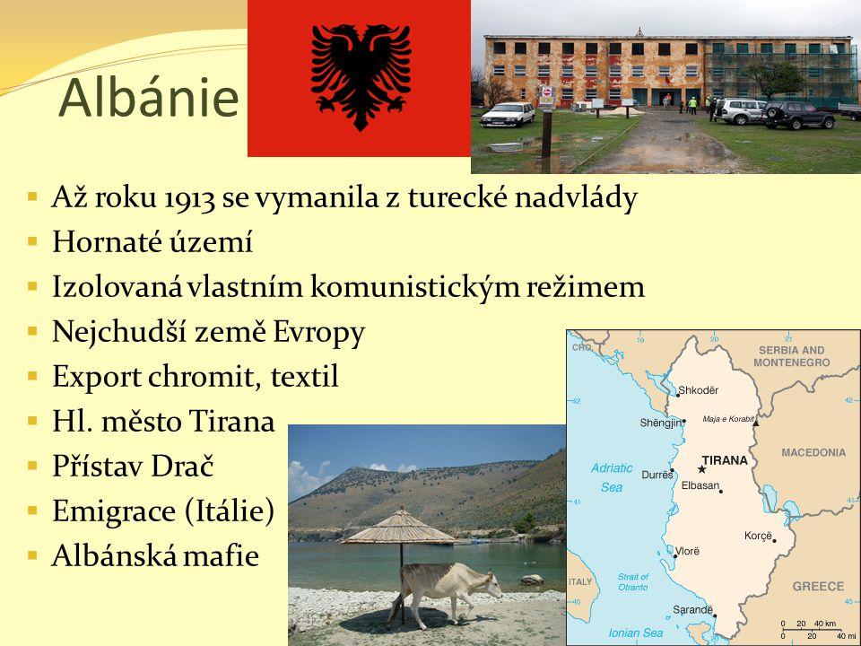 Albánie  Až roku 1913 se vymanila z turecké nadvlády  Hornaté území  Izolovaná vlastním komunistickým režimem  Nejchudší země Evropy  Export chro
