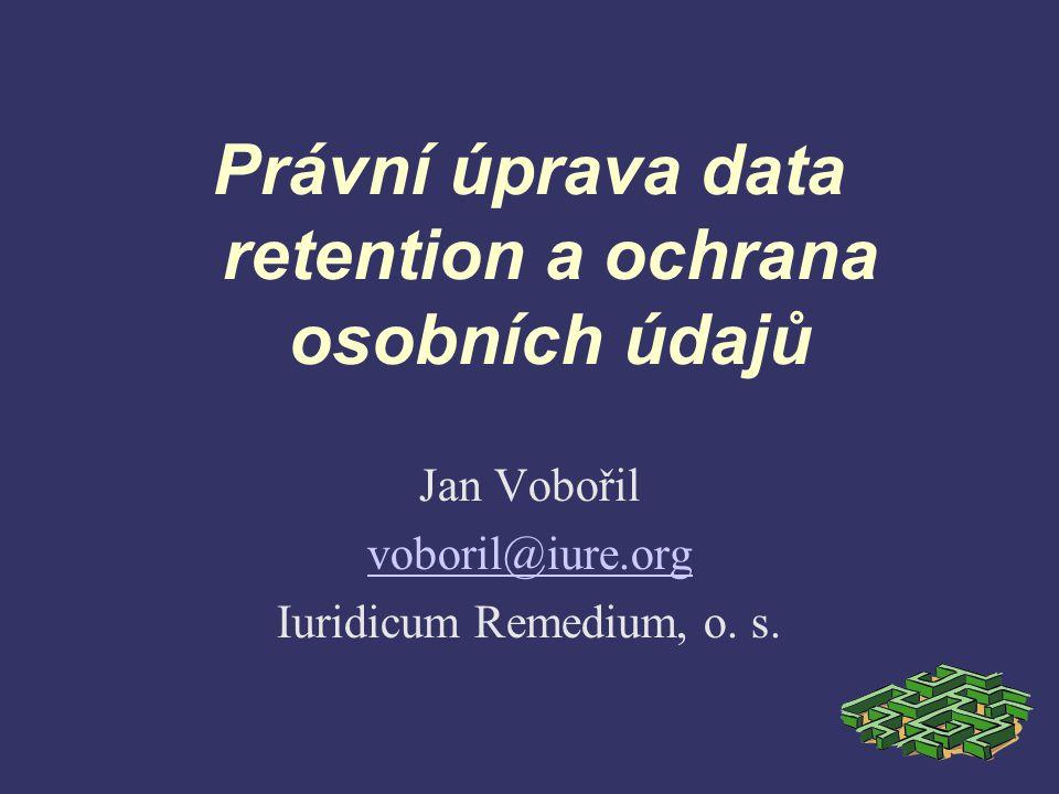 Právní úprava data retention a ochrana osobních údajů Jan Vobořil voboril@iure.org Iuridicum Remedium, o.