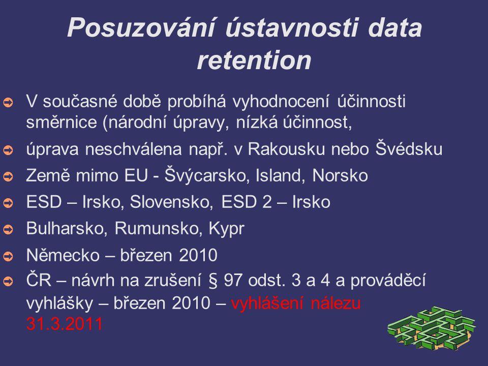 Posuzování ústavnosti data retention ➲ V současné době probíhá vyhodnocení účinnosti směrnice (národní úpravy, nízká účinnost, ➲ úprava neschválena např.