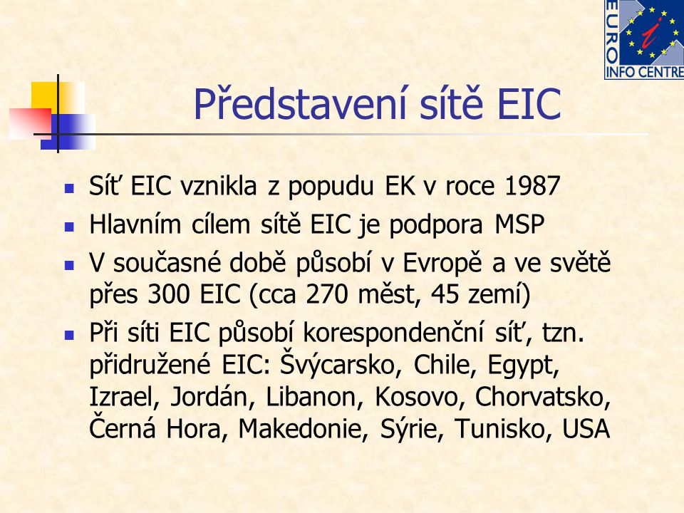 Představení sítě EIC Síť EIC vznikla z popudu EK v roce 1987 Hlavním cílem sítě EIC je podpora MSP V současné době působí v Evropě a ve světě přes 300 EIC (cca 270 měst, 45 zemí) Při síti EIC působí korespondenční síť, tzn.