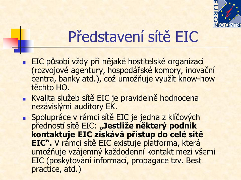 Jak může EIC pomoci MSP Poskytovat informace o evropských programech a projektech Poskytovat informace o zahraničních trzích, zemích EU Pomáhat firmám při zpracování žádostí o dotaci z fondů EU Pomáhat podnikům najít obchodní partnery, dodavatele (vyhledávání obchodních partnerů) Poskytovat informace o dalších záležitostech EU, například informace o volném pohybu osob, služeb, zboží, apod.