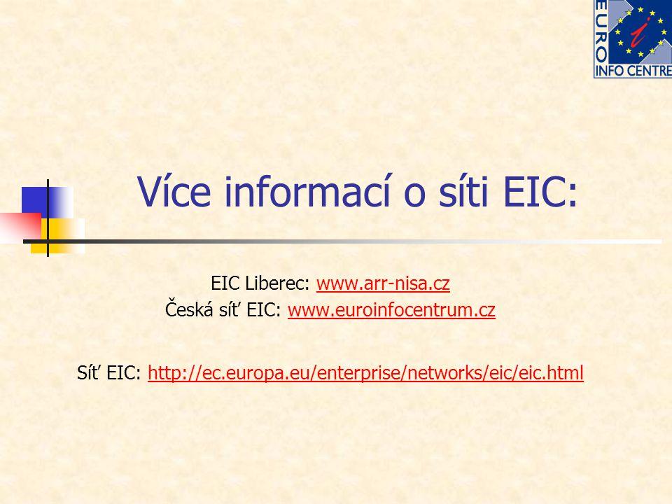 Více informací o síti EIC: EIC Liberec: www.arr-nisa.czwww.arr-nisa.cz Česká síť EIC: www.euroinfocentrum.czwww.euroinfocentrum.cz Síť EIC: http://ec.europa.eu/enterprise/networks/eic/eic.htmlhttp://ec.europa.eu/enterprise/networks/eic/eic.html