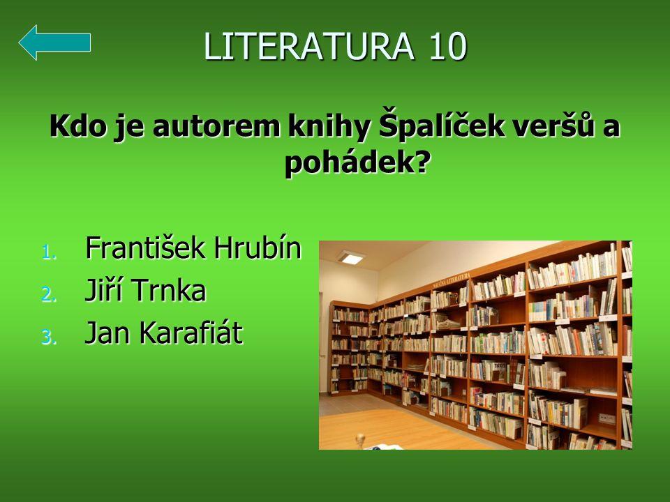 LITERATURA 10 Kdo je autorem knihy Špalíček veršů a pohádek? 1. František Hrubín 2. Jiří Trnka 3. Jan Karafiát