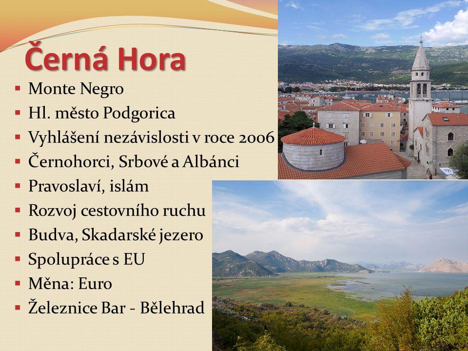 Černá Hora  Monte Negro  Hl. město Podgorica  Vyhlášení nezávislosti v roce 2006  Černohorci, Srbové a Albánci  Pravoslaví, islám  Rozvoj cestov