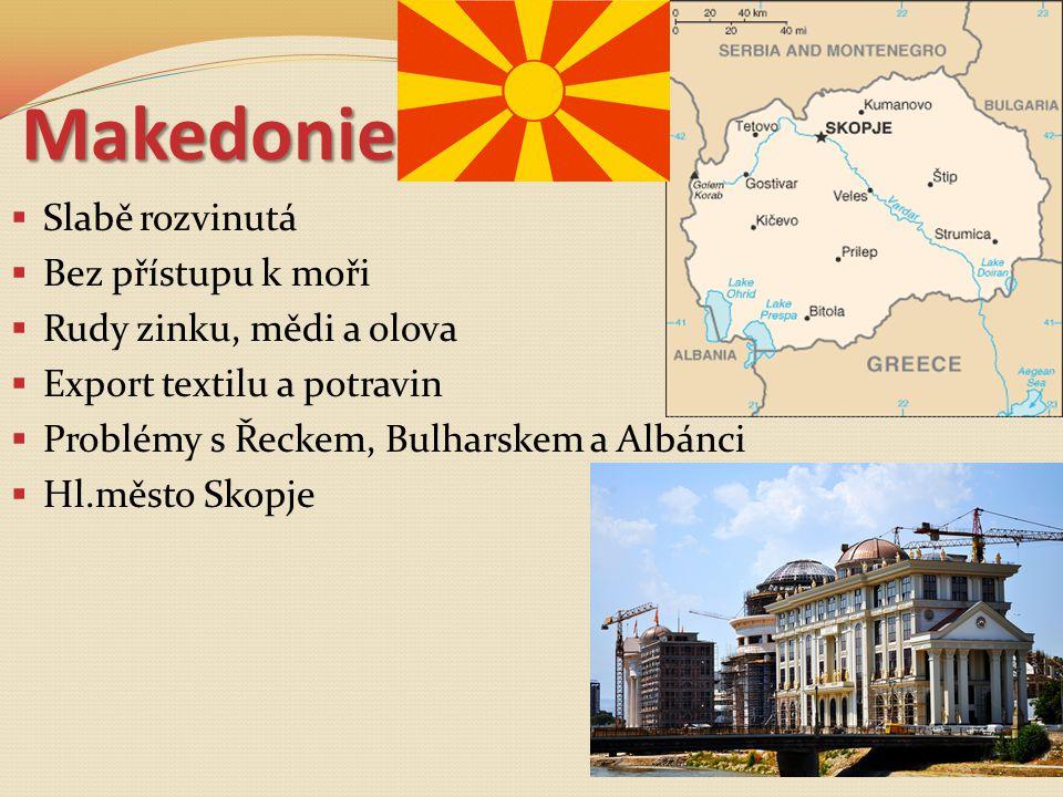 Makedonie  Slabě rozvinutá  Bez přístupu k moři  Rudy zinku, mědi a olova  Export textilu a potravin  Problémy s Řeckem, Bulharskem a Albánci  H
