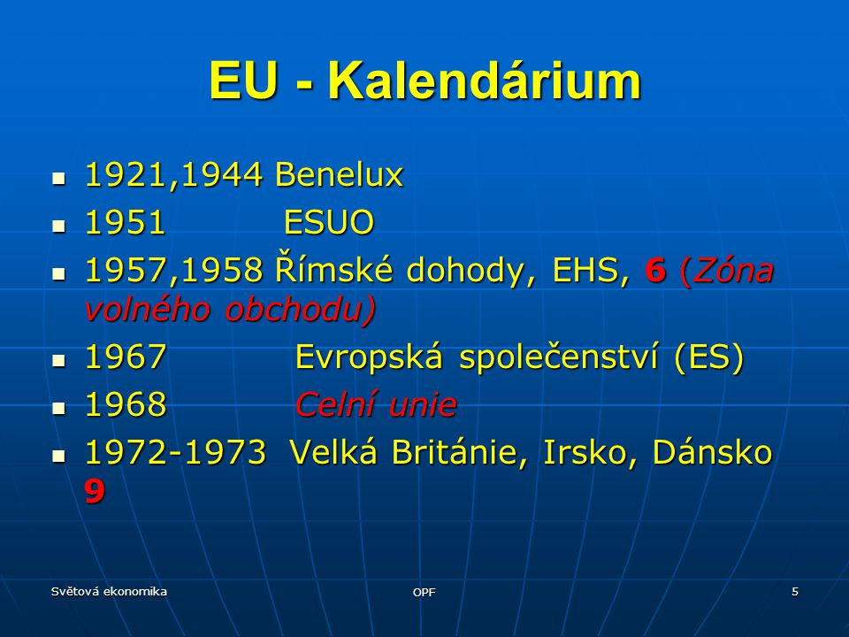 Světová ekonomika OPF 5 EU - Kalendárium 1921,1944 Benelux 1921,1944 Benelux 1951 ESUO 1951 ESUO 1957,1958 Římské dohody, EHS, 6 (Zóna volného obchodu) 1957,1958 Římské dohody, EHS, 6 (Zóna volného obchodu) 1967 Evropská společenství (ES) 1967 Evropská společenství (ES) 1968 Celní unie 1968 Celní unie 1972-1973 Velká Británie, Irsko, Dánsko 9 1972-1973 Velká Británie, Irsko, Dánsko 9