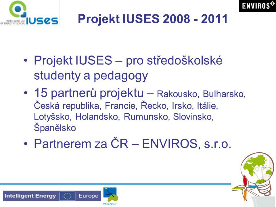 Projekt IUSES 2008 - 2011 Projekt IUSES – pro středoškolské studenty a pedagogy 15 partnerů projektu – Rakousko, Bulharsko, Česká republika, Francie, Řecko, Irsko, Itálie, Lotyšsko, Holandsko, Rumunsko, Slovinsko, Španělsko Partnerem za ČR – ENVIROS, s.r.o.