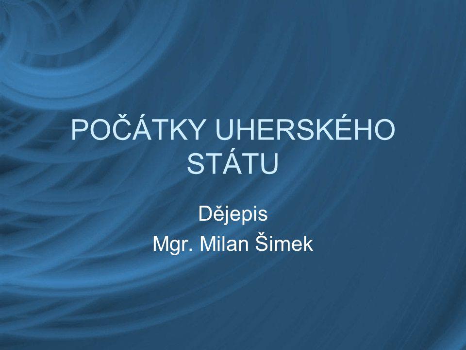 POČÁTKY UHERSKÉHO STÁTU Dějepis Mgr. Milan Šimek