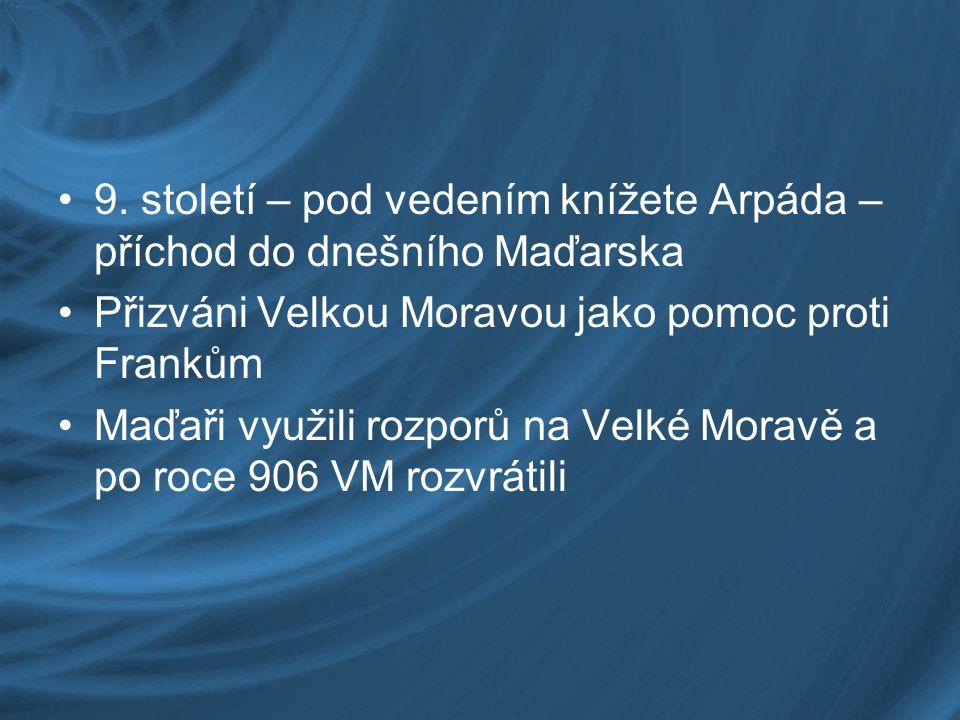9. století – pod vedením knížete Arpáda – příchod do dnešního Maďarska Přizváni Velkou Moravou jako pomoc proti Frankům Maďaři využili rozporů na Velk