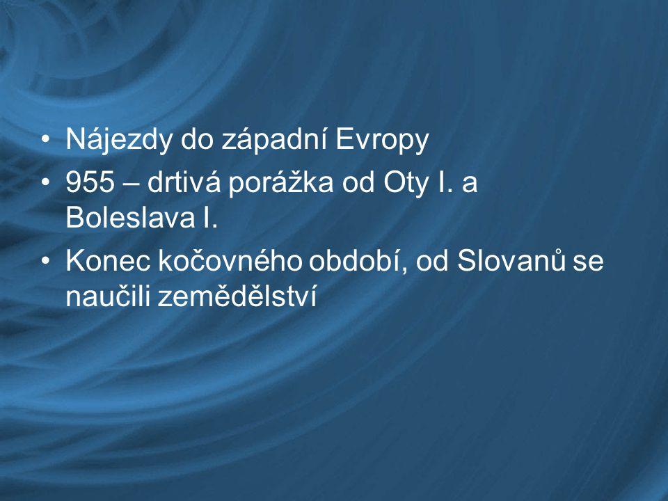 Nájezdy do západní Evropy 955 – drtivá porážka od Oty I. a Boleslava I. Konec kočovného období, od Slovanů se naučili zemědělství
