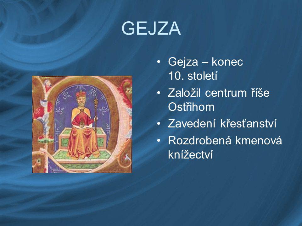 GEJZA Gejza – konec 10. století Založil centrum říše Ostřihom Zavedení křesťanství Rozdrobená kmenová knížectví