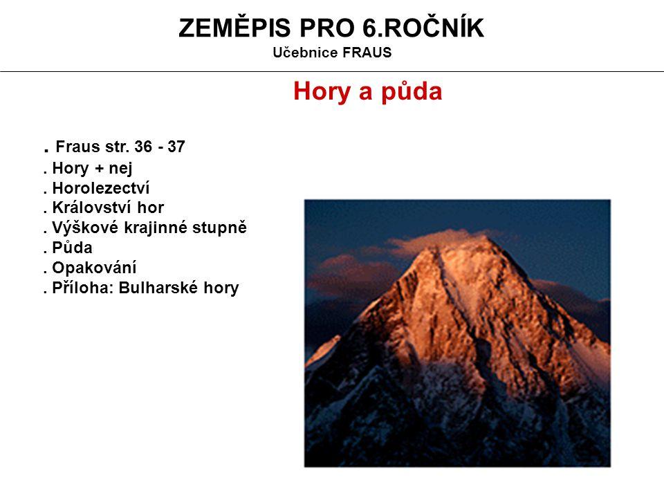 ZEMĚPIS PRO 6.ROČNÍK Učebnice FRAUS. Fraus str. 36 - 37. Hory + nej. Horolezectví. Království hor. Výškové krajinné stupně. Půda. Opakování. Příloha: