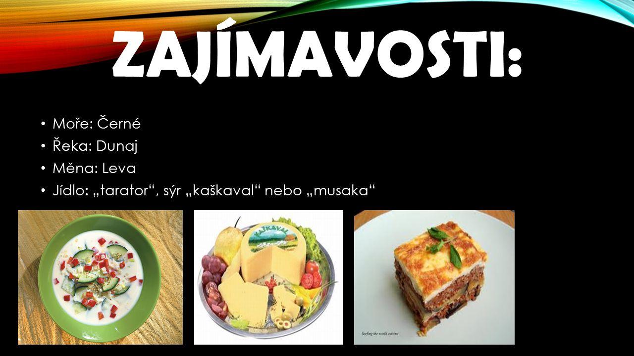 """ZAJÍMAVOSTI: Moře: Černé Řeka: Dunaj Měna: Leva Jídlo: """"tarator , sýr """"kaškaval nebo """"musaka"""
