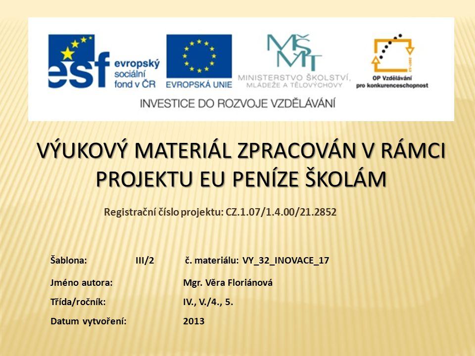 VÝUKOVÝ MATERIÁL ZPRACOVÁN V RÁMCI PROJEKTU EU PENÍZE ŠKOLÁM Registrační číslo projektu: CZ.1.07/1.4.00/21.2852 Jméno autora:Mgr. Věra Floriánová Tříd