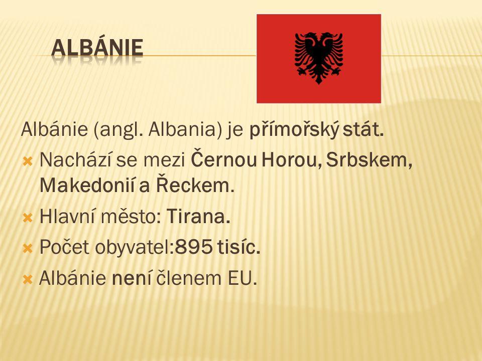 Albánie (angl. Albania) je přímořský stát.  Nachází se mezi Černou Horou, Srbskem, Makedonií a Řeckem.  Hlavní město: Tirana.  Počet obyvatel:895 t
