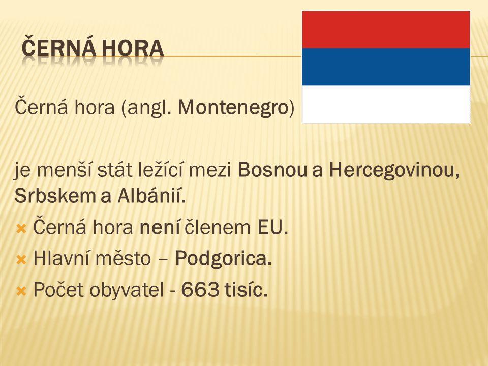 Černá hora (angl. Montenegro) je menší stát ležící mezi Bosnou a Hercegovinou, Srbskem a Albánií.  Černá hora není členem EU.  Hlavní město – Podgor