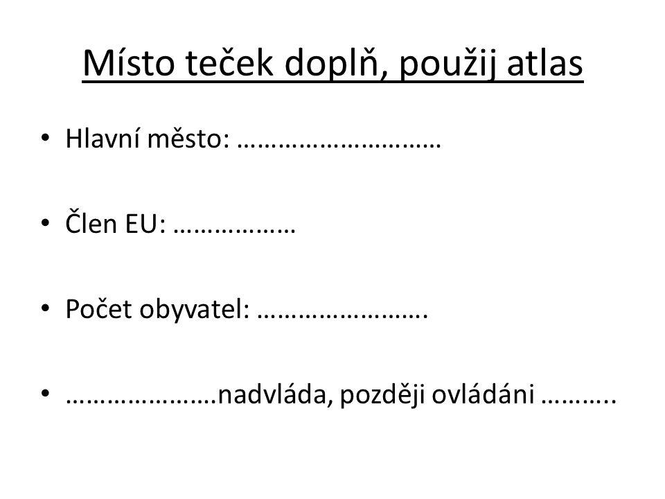 Místo teček doplň, použij atlas Hlavní město: ………………………… Člen EU: ……………… Počet obyvatel: …………………….