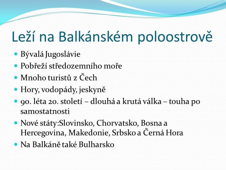 Leží na Balkánském poloostrově Bývalá Jugoslávie Pobřeží středozemního moře Mnoho turistů z Čech Hory, vodopády, jeskyně 90. léta 20. století – dlouhá