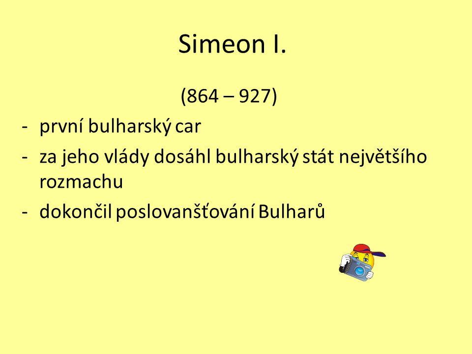 Simeon I. (864 – 927) -první bulharský car -za jeho vlády dosáhl bulharský stát největšího rozmachu -dokončil poslovanšťování Bulharů