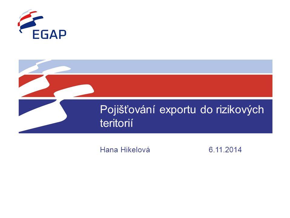 Pojišťování exportu do rizikových teritorií Hana Hikelová 6.11.2014