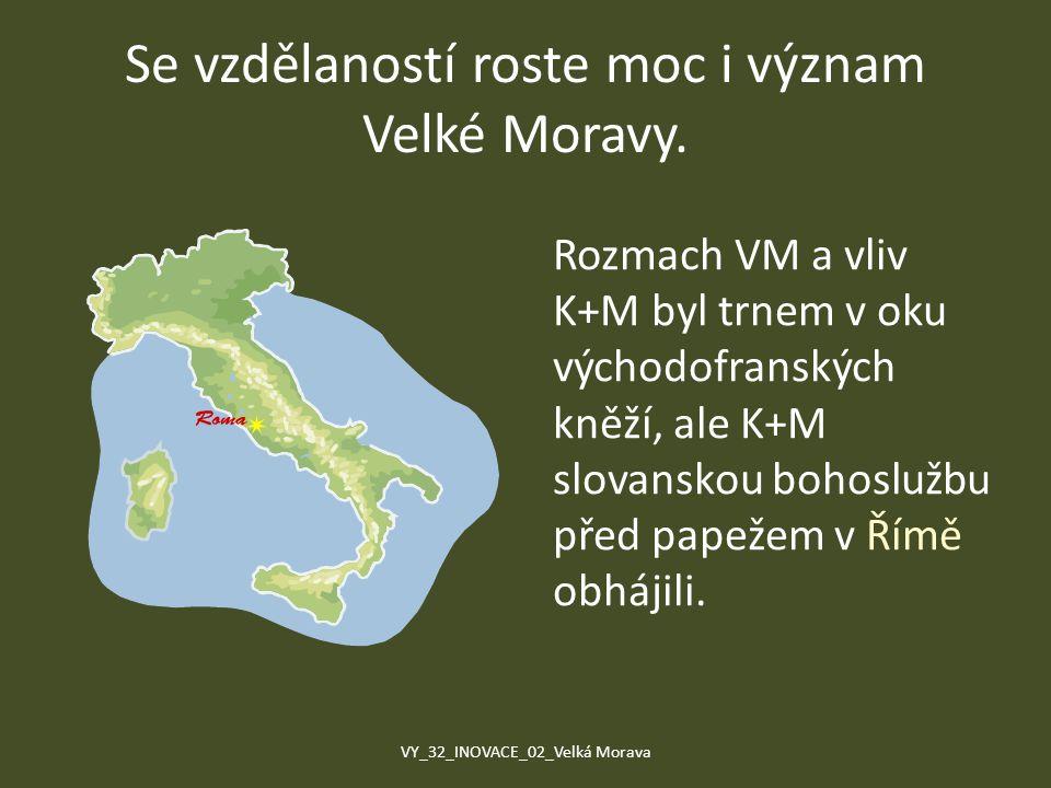 Se vzdělaností roste moc i význam Velké Moravy. Rozmach VM a vliv K+M byl trnem v oku východofranských kněží, ale K+M slovanskou bohoslužbu před papež