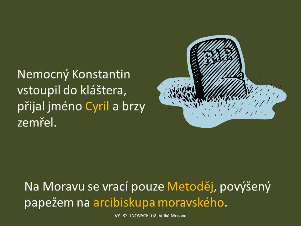 Nemocný Konstantin vstoupil do kláštera, přijal jméno Cyril a brzy zemřel. Na Moravu se vrací pouze Metoděj, povýšený papežem na arcibiskupa moravskéh