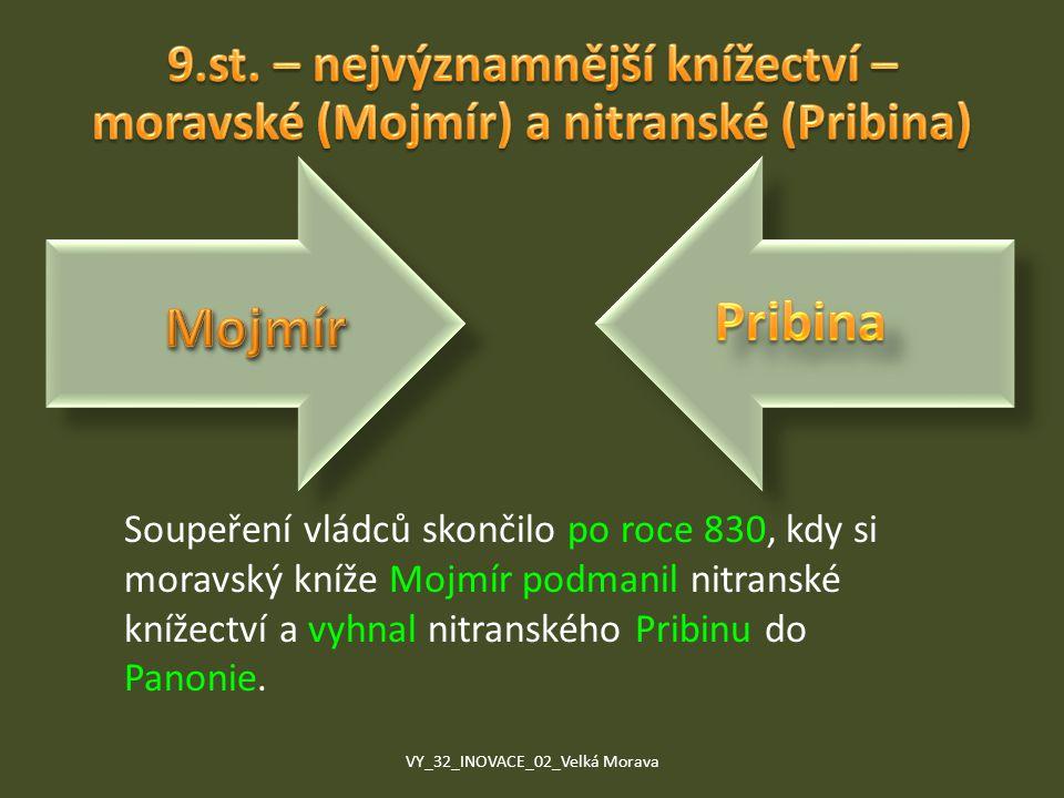 Soupeření vládců skončilo po roce 830, kdy si moravský kníže Mojmír podmanil nitranské knížectví a vyhnal nitranského Pribinu do Panonie. VY_32_INOVAC