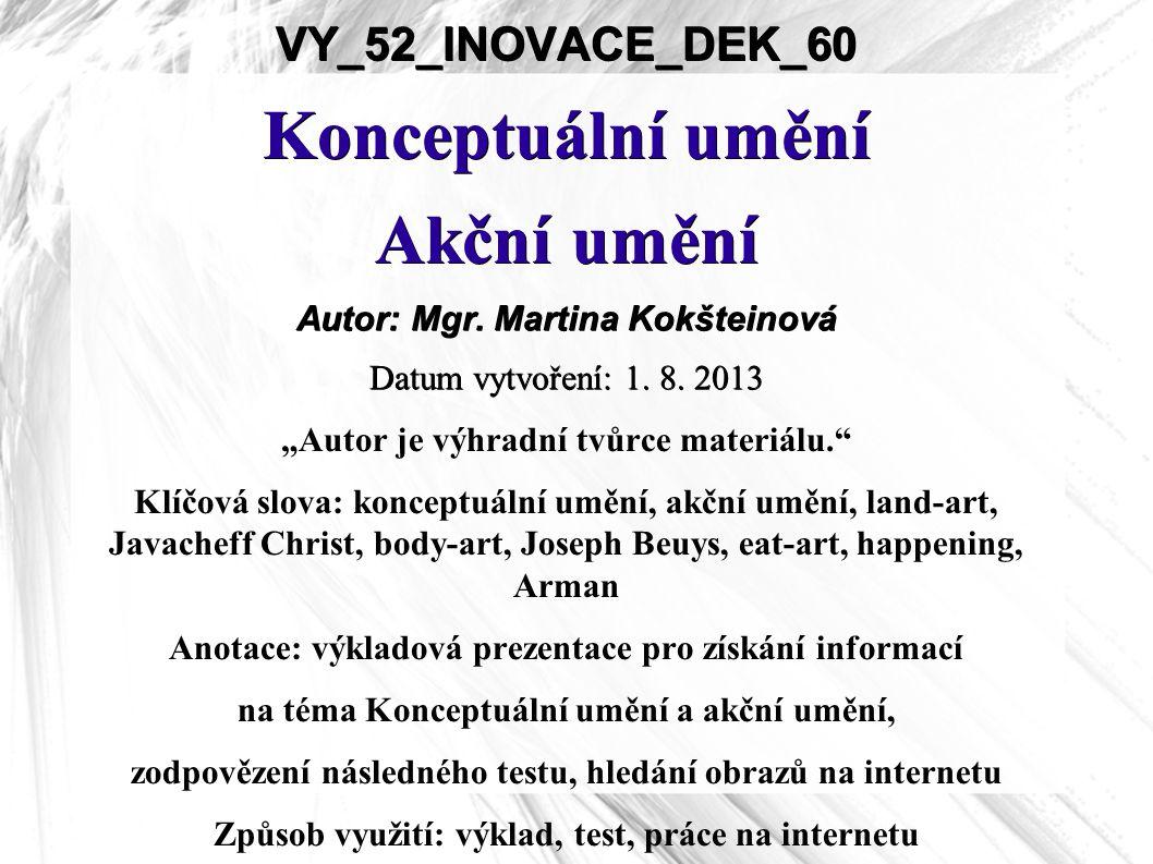 """VY_52_INOVACE_DEK_60 Konceptuální umění Akční umění Autor: Mgr. Martina Kokšteinová Datum vytvoření: 1. 8. 2013 """"Autor je výhradní tvůrce materiálu."""""""