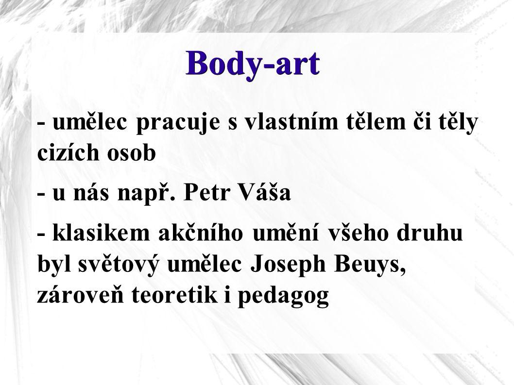 Body-art - umělec pracuje s vlastním tělem či těly cizích osob - u nás např. Petr Váša - klasikem akčního umění všeho druhu byl světový umělec Joseph