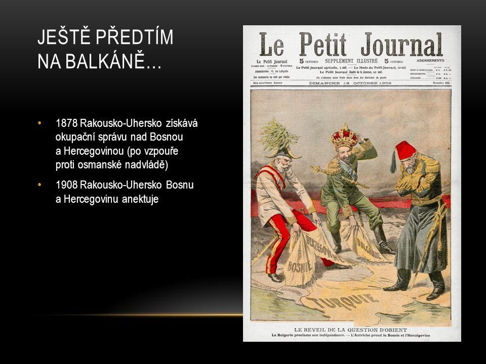 1878 Rakousko-Uhersko získává okupační správu nad Bosnou a Hercegovinou (po vzpouře proti osmanské nadvládě) 1908 Rakousko-Uhersko Bosnu a Hercegovinu anektuje JEŠTĚ PŘEDTÍM NA BALKÁNĚ…