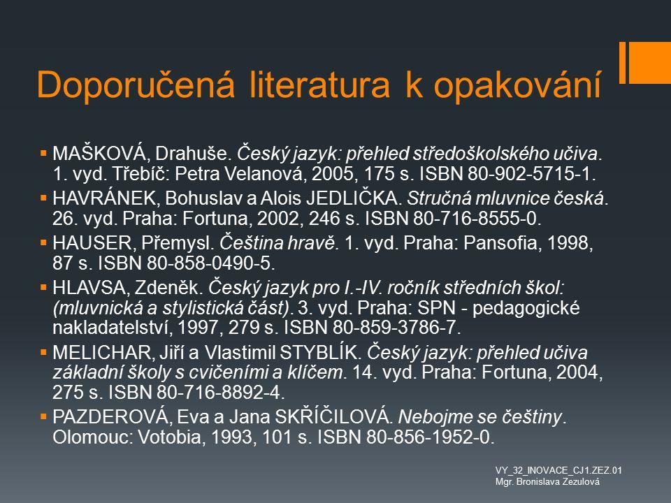 Doporučená literatura k opakování  MAŠKOVÁ, Drahuše. Český jazyk: přehled středoškolského učiva. 1. vyd. Třebíč: Petra Velanová, 2005, 175 s. ISBN 80