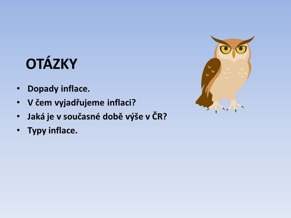 OTÁZKY Dopady inflace. V čem vyjadřujeme inflaci Jaká je v současné době výše v ČR Typy inflace.