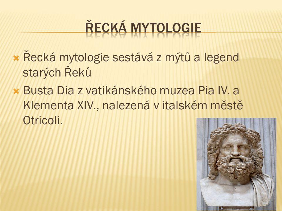  Řecká mytologie sestává z mýtů a legend starých Řeků  Busta Dia z vatikánského muzea Pia IV. a Klementa XIV., nalezená v italském městě Otricoli.