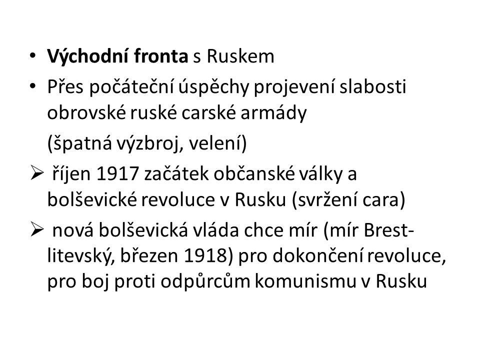 Východní fronta s Ruskem Přes počáteční úspěchy projevení slabosti obrovské ruské carské armády (špatná výzbroj, velení)  říjen 1917 začátek občanské války a bolševické revoluce v Rusku (svržení cara)  nová bolševická vláda chce mír (mír Brest- litevský, březen 1918) pro dokončení revoluce, pro boj proti odpůrcům komunismu v Rusku