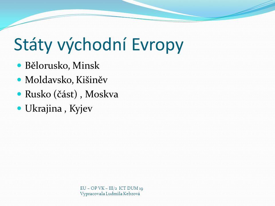 Státy východní Evropy Bělorusko, Minsk Moldavsko, Kišiněv Rusko (část), Moskva Ukrajina, Kyjev EU – OP VK – III/2 ICT DUM 19 Vypracovala Ludmila Kebzová
