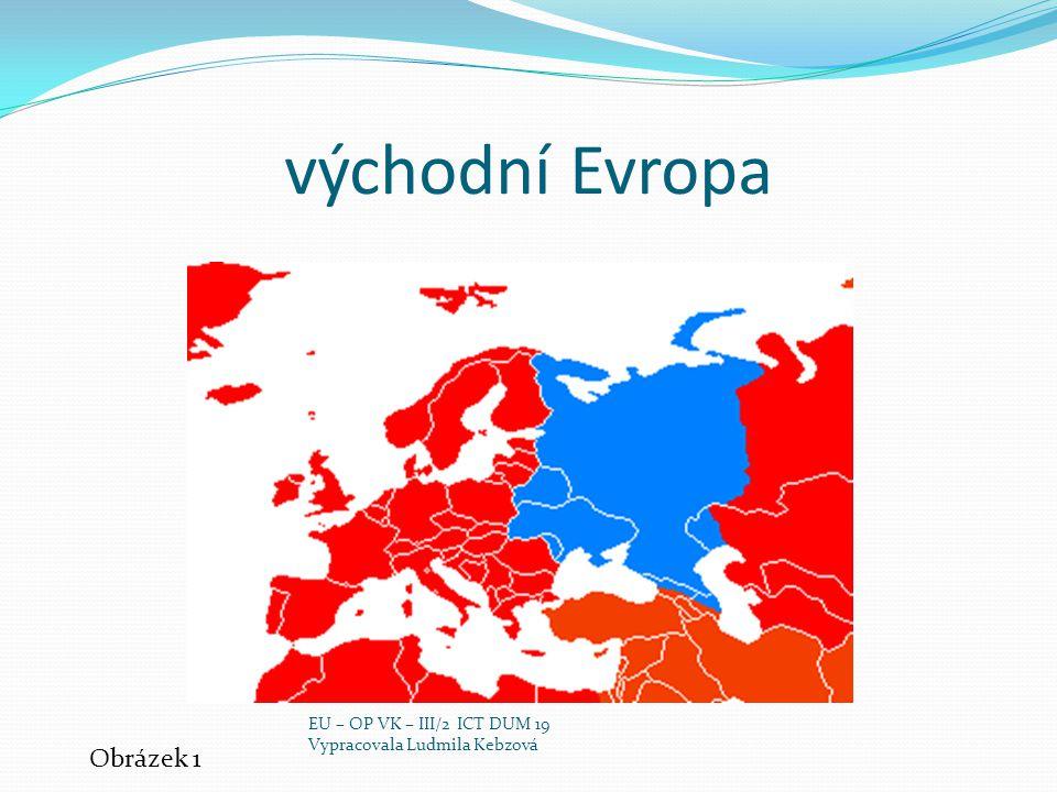 východní Evropa Obrázek 1 EU – OP VK – III/2 ICT DUM 19 Vypracovala Ludmila Kebzová