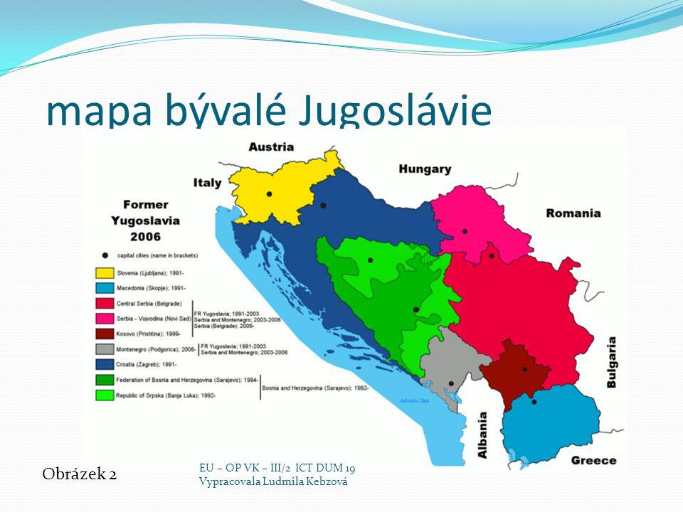mapa bývalé Jugoslávie Obrázek 2 EU – OP VK – III/2 ICT DUM 19 Vypracovala Ludmila Kebzová