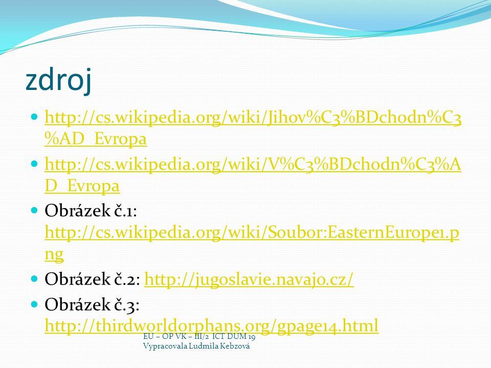 zdroj http://cs.wikipedia.org/wiki/Jihov%C3%BDchodn%C3 %AD_Evropa http://cs.wikipedia.org/wiki/Jihov%C3%BDchodn%C3 %AD_Evropa http://cs.wikipedia.org/wiki/V%C3%BDchodn%C3%A D_Evropa http://cs.wikipedia.org/wiki/V%C3%BDchodn%C3%A D_Evropa Obrázek č.1: http://cs.wikipedia.org/wiki/Soubor:EasternEurope1.p ng http://cs.wikipedia.org/wiki/Soubor:EasternEurope1.p ng Obrázek č.2: http://jugoslavie.navajo.cz/http://jugoslavie.navajo.cz/ Obrázek č.3: http://thirdworldorphans.org/gpage14.html http://thirdworldorphans.org/gpage14.html EU – OP VK – III/2 ICT DUM 19 Vypracovala Ludmila Kebzová