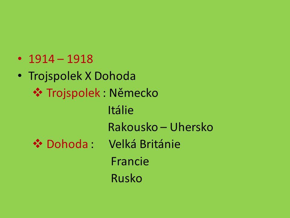 1914 – 1918 Trojspolek X Dohoda  Trojspolek : Německo Itálie Rakousko – Uhersko  Dohoda : Velká Británie Francie Rusko