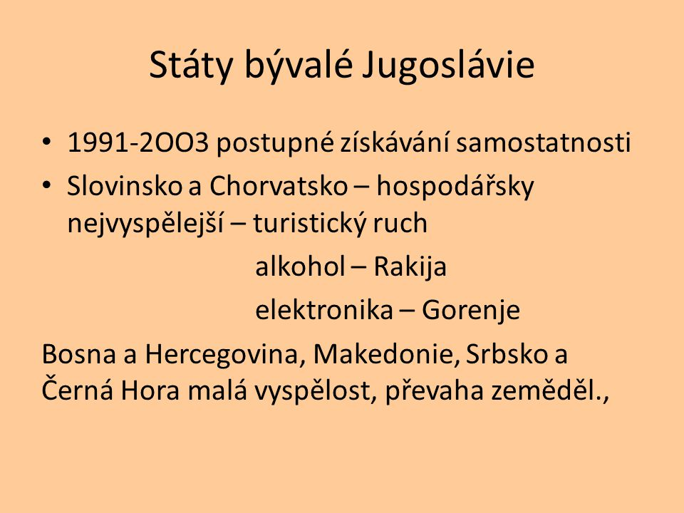 Státy bývalé Jugoslávie 1991-2OO3 postupné získávání samostatnosti Slovinsko a Chorvatsko – hospodářsky nejvyspělejší – turistický ruch alkohol – Rakija elektronika – Gorenje Bosna a Hercegovina, Makedonie, Srbsko a Černá Hora malá vyspělost, převaha zeměděl.,