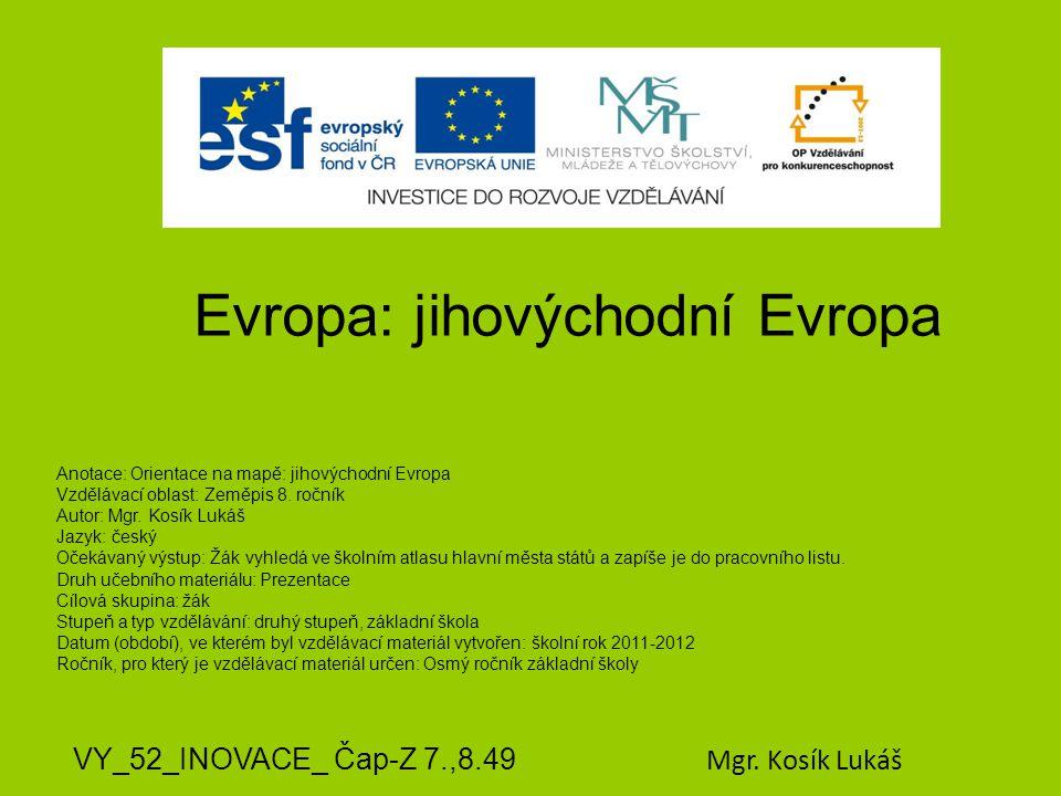 Evropa: jihovýchodní Evropa VY_52_INOVACE_ Čap-Z 7.,8.49 Mgr. Kosík Lukáš Anotace: Orientace na mapě: jihovýchodní Evropa Vzdělávací oblast: Zeměpis 8