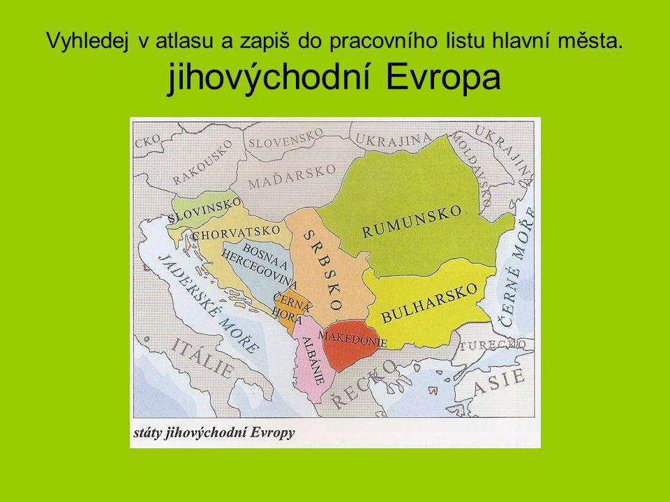 Vyhledej v atlasu a zapiš do pracovního listu hlavní města. jihovýchodní Evropa