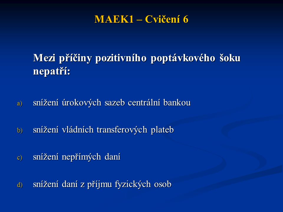 MAEK1 – Cvičení 6 Mezi příčiny pozitivního poptávkového šoku nepatří: a) snížení úrokových sazeb centrální bankou b) snížení vládních transferových plateb c) snížení nepřímých daní d) snížení daní z příjmu fyzických osob