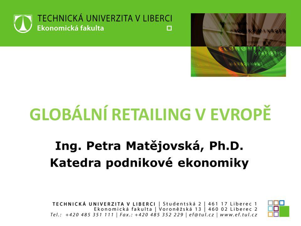 GLOBÁLNÍ RETAILING V EVROPĚ Ing. Petra Matějovská, Ph.D. Katedra podnikové ekonomiky